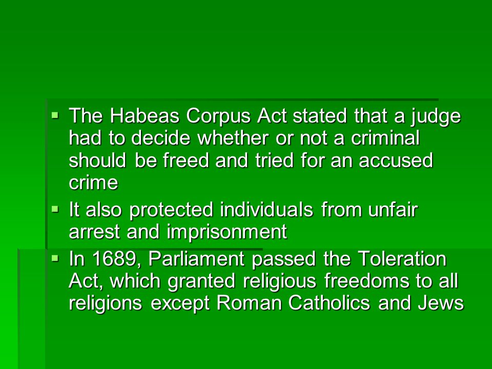  The Habeas Corpus Act stated that a judge had to decide whether or not a criminal should be freed and tried for an accused crime  It also protected