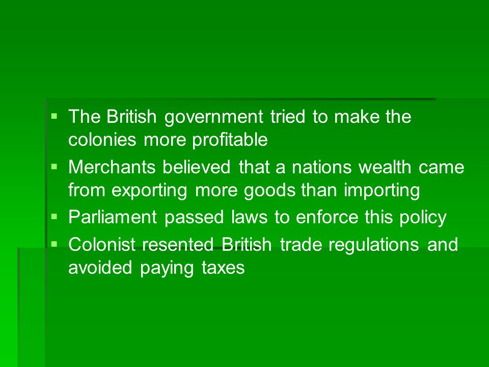   The British government tried to make the colonies more profitable   Merchants believed that a nations wealth came from exporting more goods than