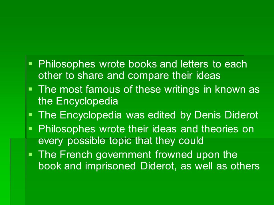   Philosophes wrote books and letters to each other to share and compare their ideas   The most famous of these writings in known as the Encyclope
