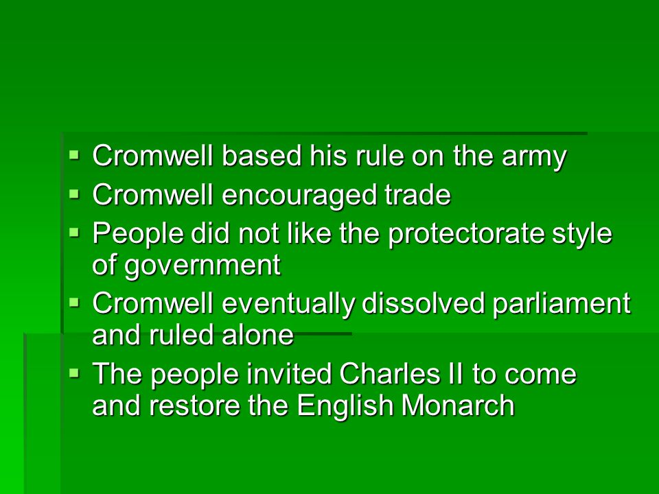  Cromwell based his rule on the army  Cromwell encouraged trade  People did not like the protectorate style of government  Cromwell eventually dis