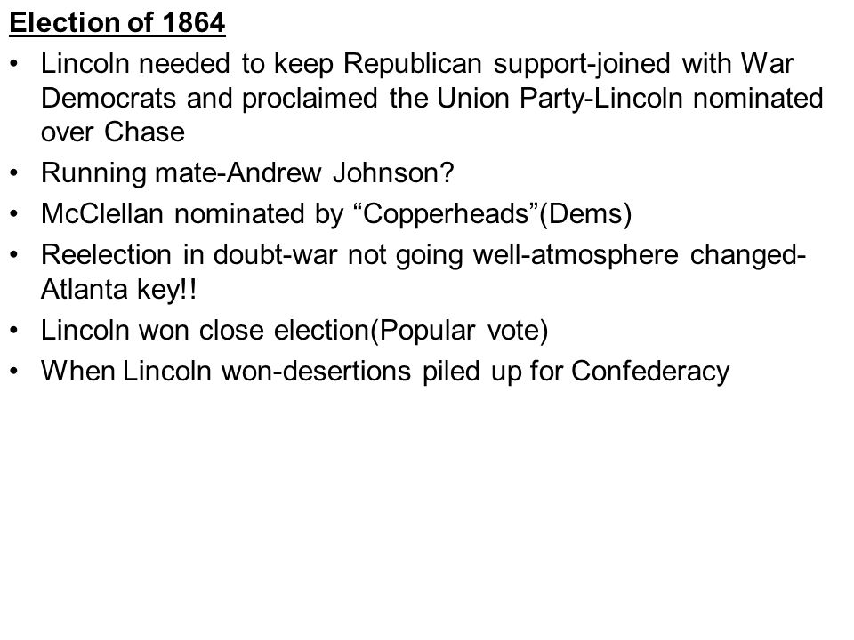 Election of 1864 Lincoln needed to keep Republican support-joined with War Democrats and proclaimed the Union Party-Lincoln nominated over Chase Running mate-Andrew Johnson.