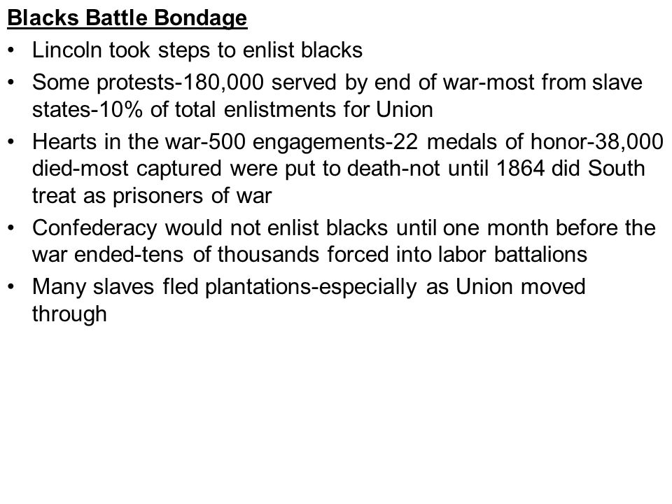 Blacks Battle Bondage Lincoln took steps to enlist blacks Some protests-180,000 served by end of war-most from slave states-10% of total enlistments for Union Hearts in the war-500 engagements-22 medals of honor-38,000 died-most captured were put to death-not until 1864 did South treat as prisoners of war Confederacy would not enlist blacks until one month before the war ended-tens of thousands forced into labor battalions Many slaves fled plantations-especially as Union moved through