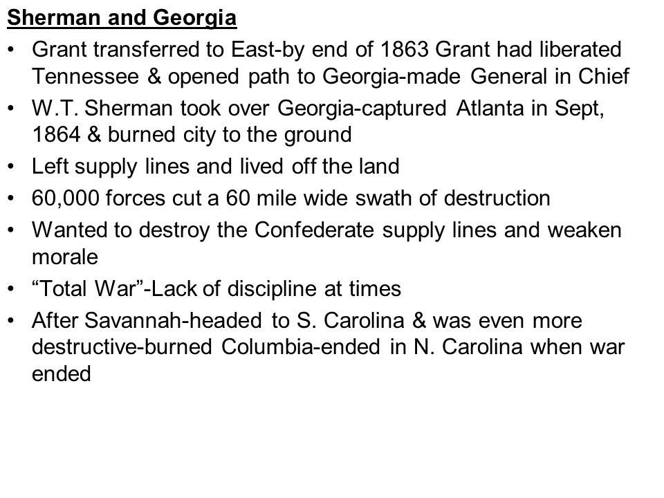 Sherman and Georgia Grant transferred to East-by end of 1863 Grant had liberated Tennessee & opened path to Georgia-made General in Chief W.T.