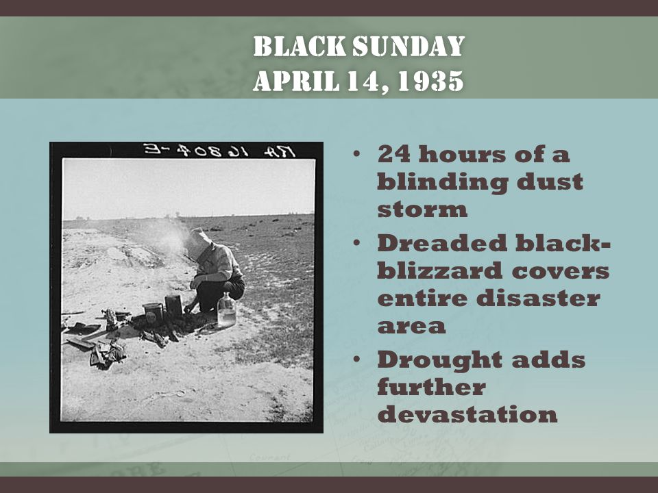 BLACK SUNDAY APRIL 14, 1935 24 hours of a blinding dust storm Dreaded black- blizzard covers entire disaster area Drought adds further devastation