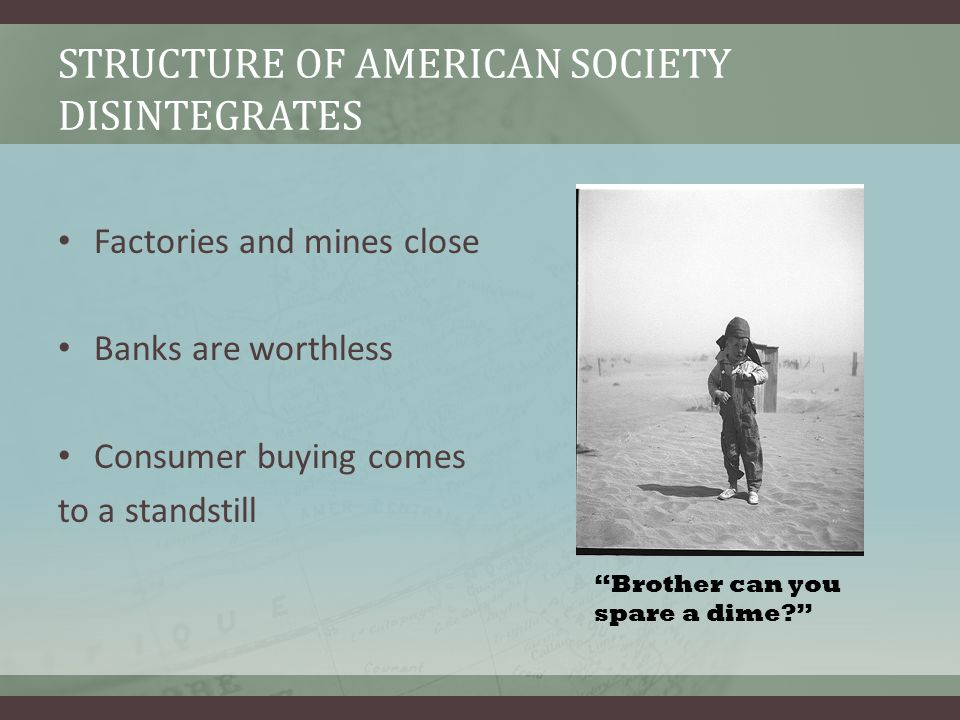 STRUCTURE OF AMERICAN SOCIETY DISINTEGRATES Factories and mines close Banks are worthless Consumer buying comes to a standstill Brother can you spare a dime?