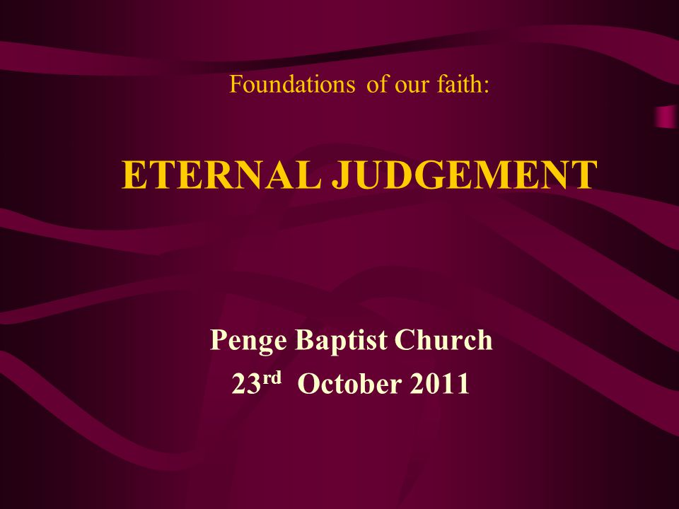 Foundations of our faith: ETERNAL JUDGEMENT Penge Baptist Church 23 rd October 2011