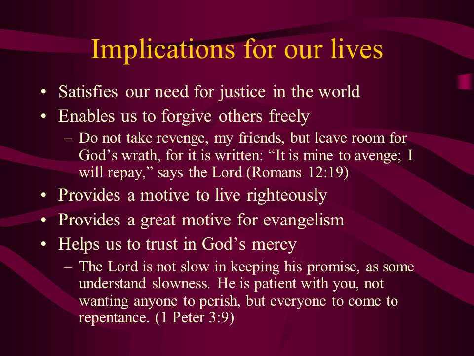 Implications for our lives Satisfies our need for justice in the world Enables us to forgive others freely –Do not take revenge, my friends, but leave room for God's wrath, for it is written: It is mine to avenge; I will repay, says the Lord (Romans 12:19) Provides a motive to live righteously Provides a great motive for evangelism Helps us to trust in God's mercy –The Lord is not slow in keeping his promise, as some understand slowness.