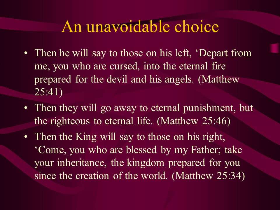 An unavoidable choice Then he will say to those on his left, 'Depart from me, you who are cursed, into the eternal fire prepared for the devil and his angels.