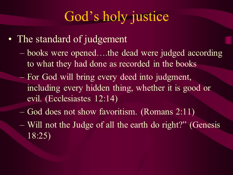 God's holy justice The standard of judgement –books were opened….the dead were judged according to what they had done as recorded in the books –For God will bring every deed into judgment, including every hidden thing, whether it is good or evil.