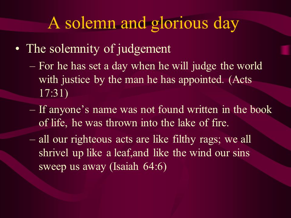 A solemn and glorious day The solemnity of judgement –For he has set a day when he will judge the world with justice by the man he has appointed.