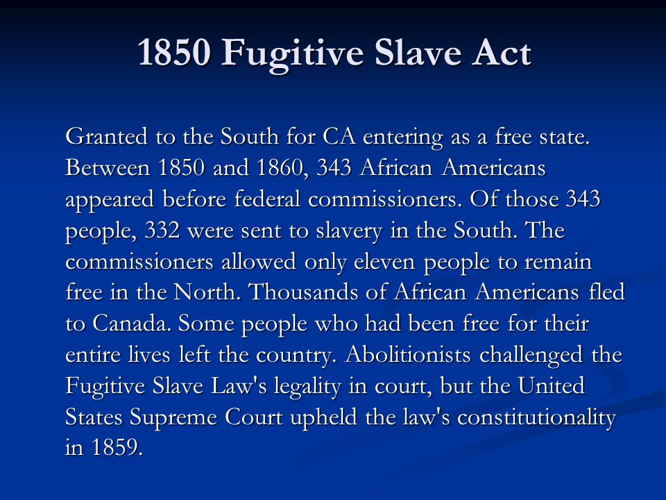 1850 Fugitive Slave Act Granted to the South for CA entering as a free state. Between 1850 and 1860, 343 African Americans appeared before federal com