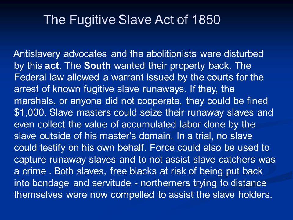 The Fugitive Slave Act of 1850 Antislavery advocates and the abolitionists were disturbed by this act. The South wanted their property back. The Feder