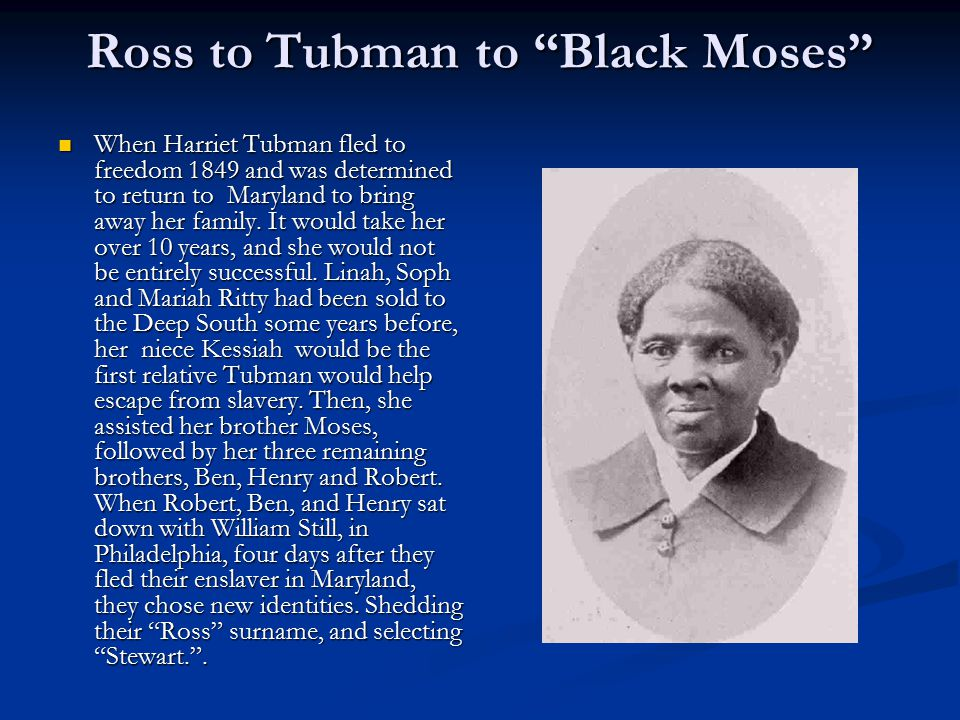 "Ross to Tubman to ""Black Moses"" When Harriet Tubman fled to freedom 1849 and was determined to return to Maryland to bring away her family. It would t"