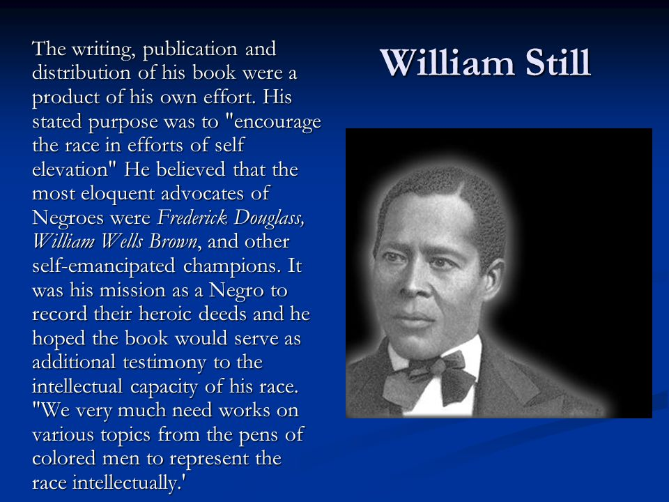 William Still The writing, publication and distribution of his book were a product of his own effort. His stated purpose was to