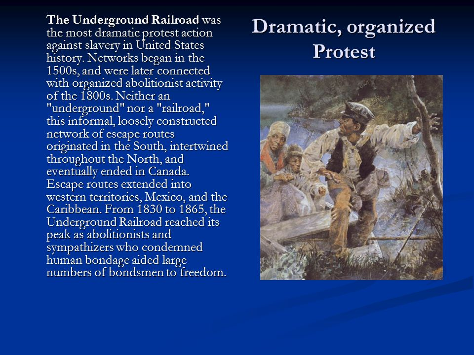 Dramatic, organized Protest The Underground Railroad was the most dramatic protest action against slavery in United States history. Networks began in