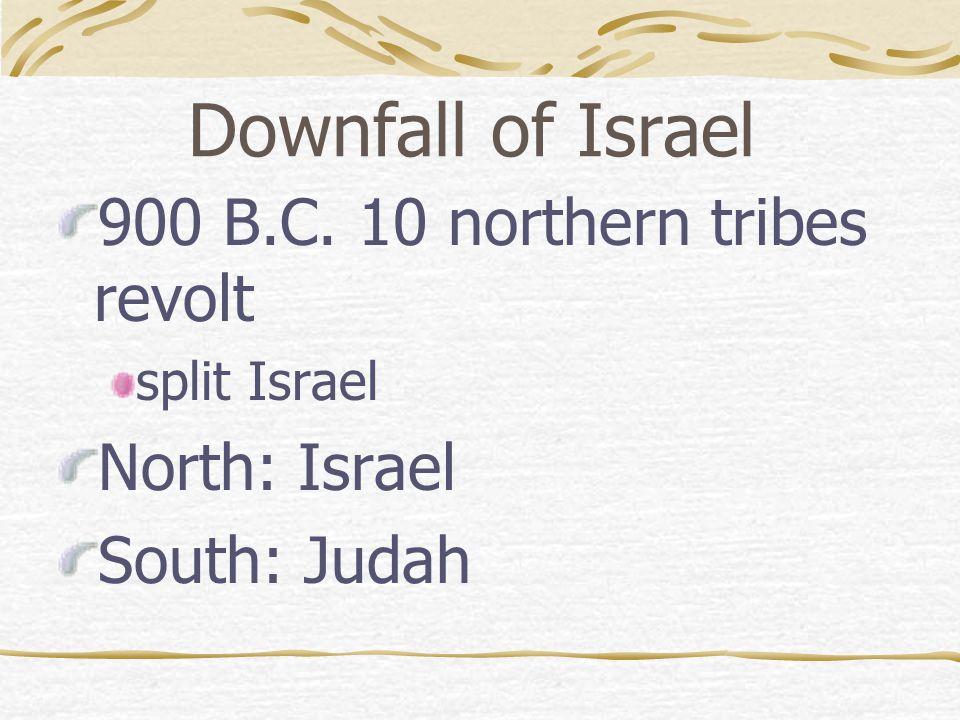 Downfall of Israel 900 B.C. 10 northern tribes revolt split Israel North: Israel South: Judah