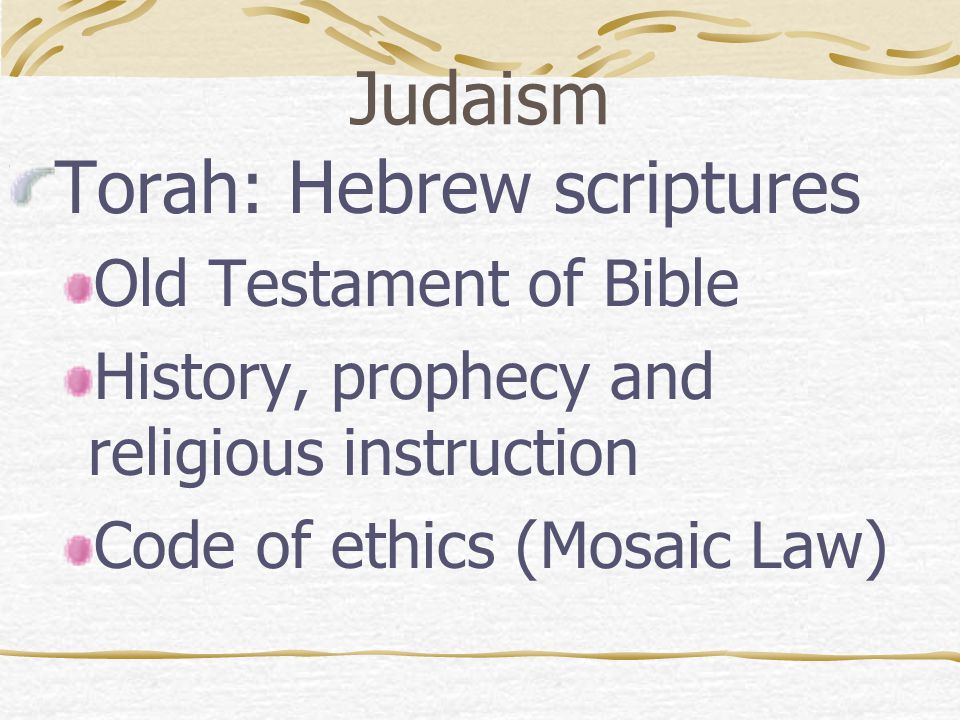 Judaism Torah: Hebrew scriptures Old Testament of Bible History, prophecy and religious instruction Code of ethics (Mosaic Law)