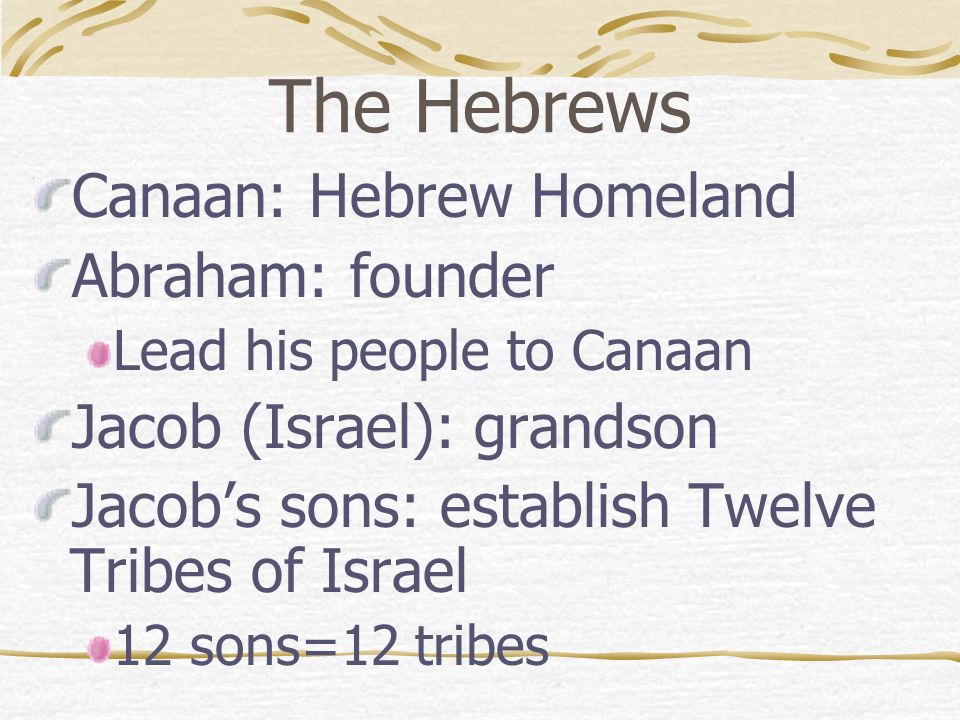 The Hebrews Canaan: Hebrew Homeland Abraham: founder Lead his people to Canaan Jacob (Israel): grandson Jacob's sons: establish Twelve Tribes of Israe