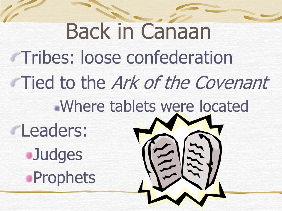 Back in Canaan Tribes: loose confederation Tied to the Ark of the Covenant Where tablets were located Leaders: Judges Prophets