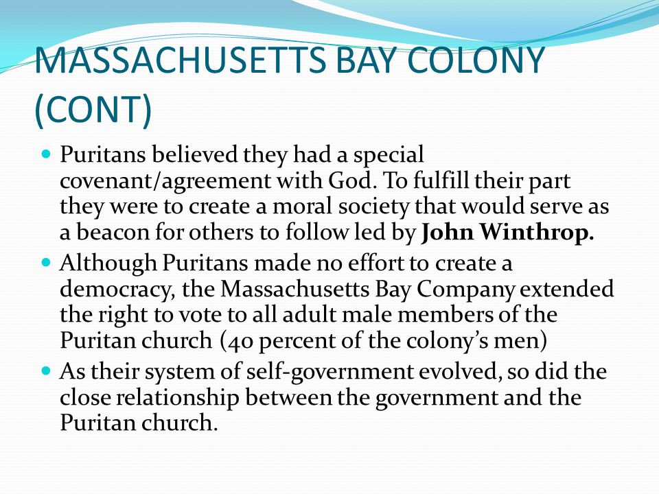 MASSACHUSETTS BAY COLONY (CONT) Puritans believed they had a special covenant/agreement with God. To fulfill their part they were to create a moral so