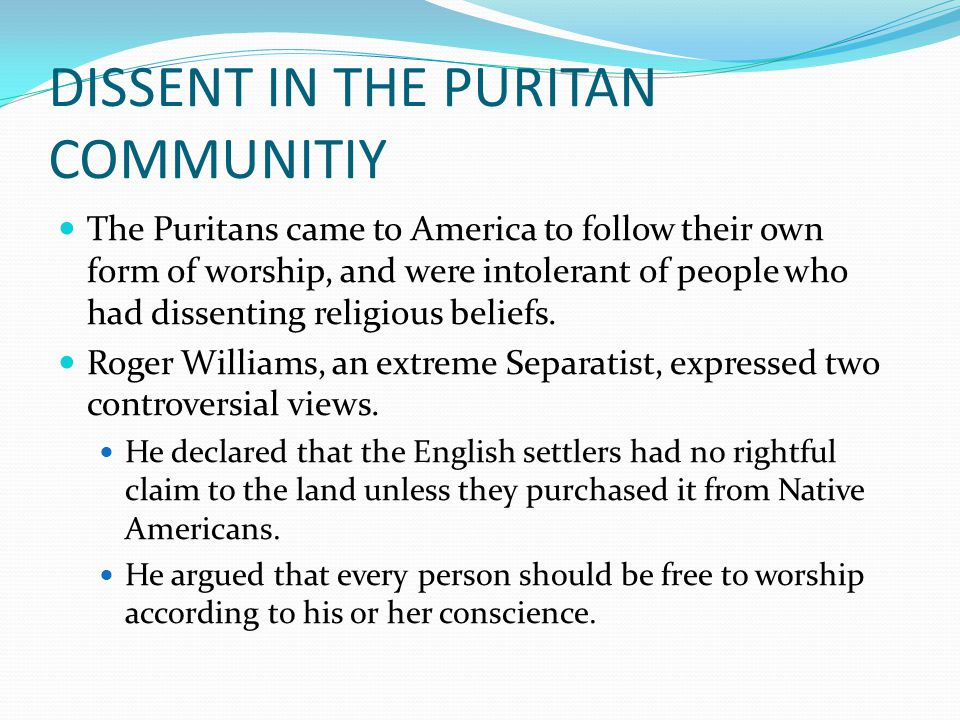DISSENT IN THE PURITAN COMMUNITIY The Puritans came to America to follow their own form of worship, and were intolerant of people who had dissenting r