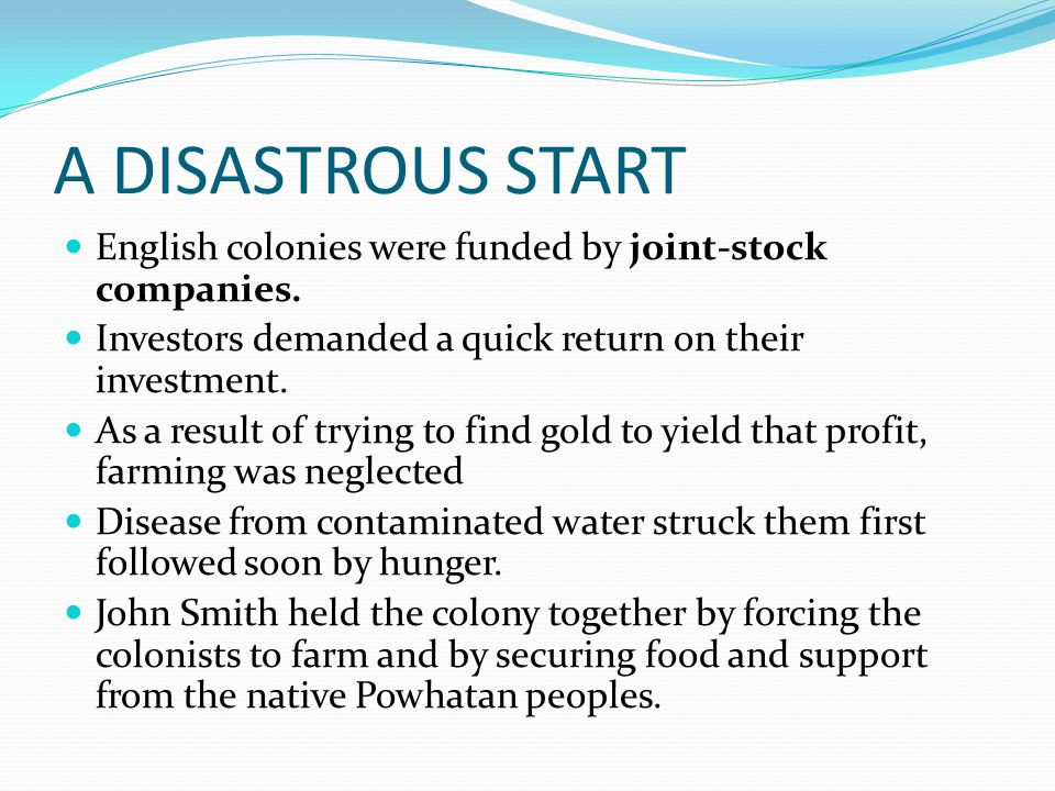 A DISASTROUS START English colonies were funded by joint-stock companies. Investors demanded a quick return on their investment. As a result of trying