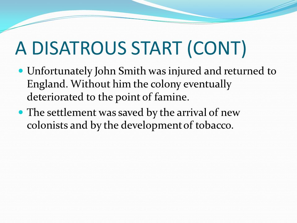 A DISATROUS START (CONT) Unfortunately John Smith was injured and returned to England. Without him the colony eventually deteriorated to the point of