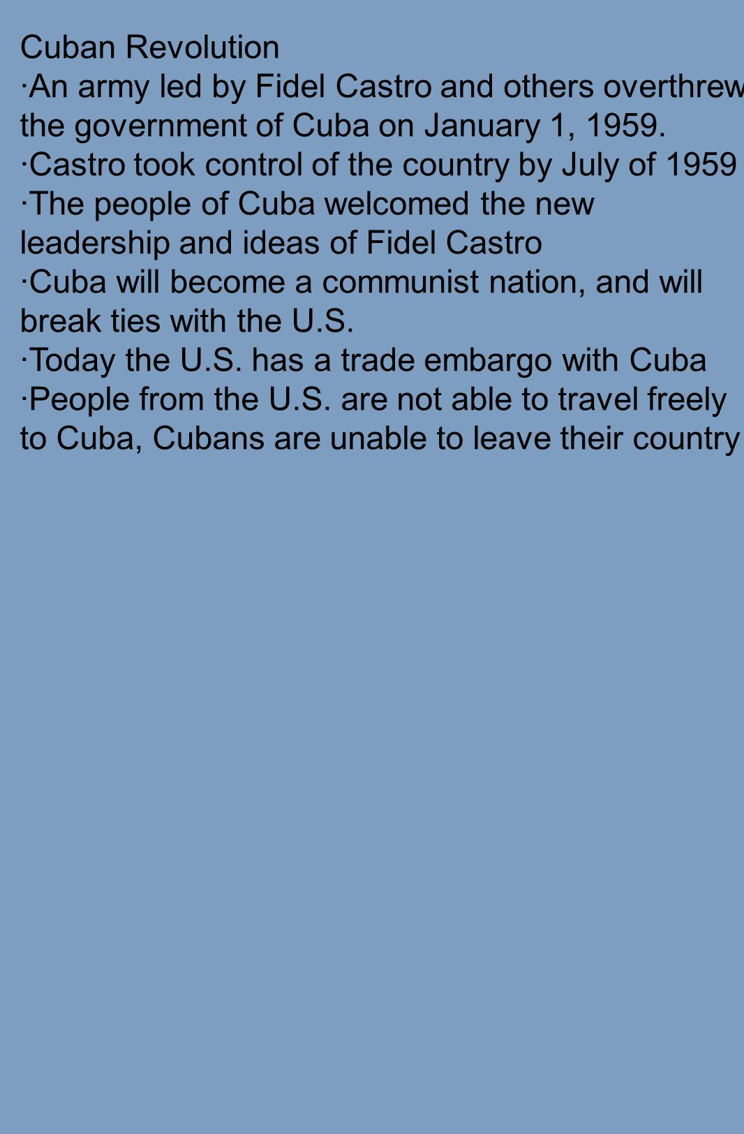 Cuban Revolution ·An army led by Fidel Castro and others overthrew the government of Cuba on January 1, 1959. ·Castro took control of the country by J