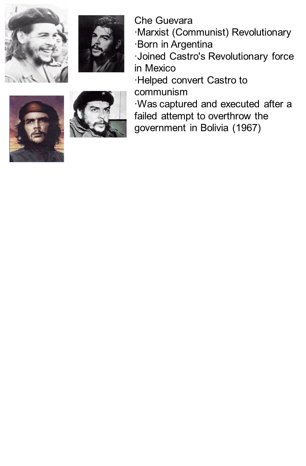 Che Guevara ·Marxist (Communist) Revolutionary ·Born in Argentina ·Joined Castro's Revolutionary force in Mexico ·Helped convert Castro to communism ·