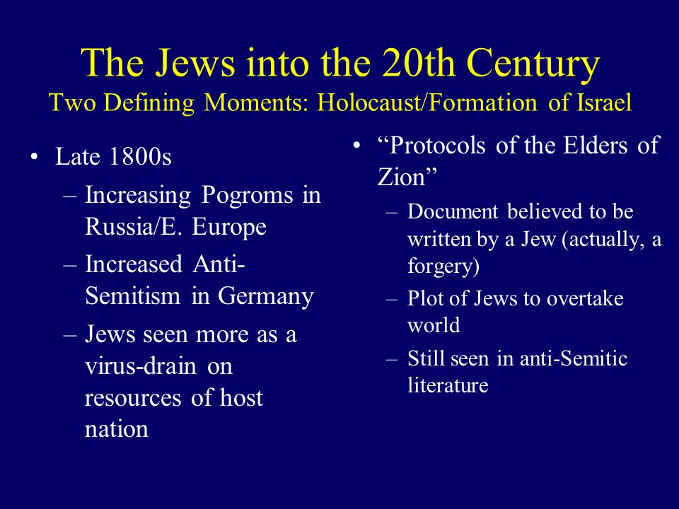 The Jews into the 20th Century Two Defining Moments: Holocaust/Formation of Israel Late 1800s –Increasing Pogroms in Russia/E. Europe –Increased Anti-