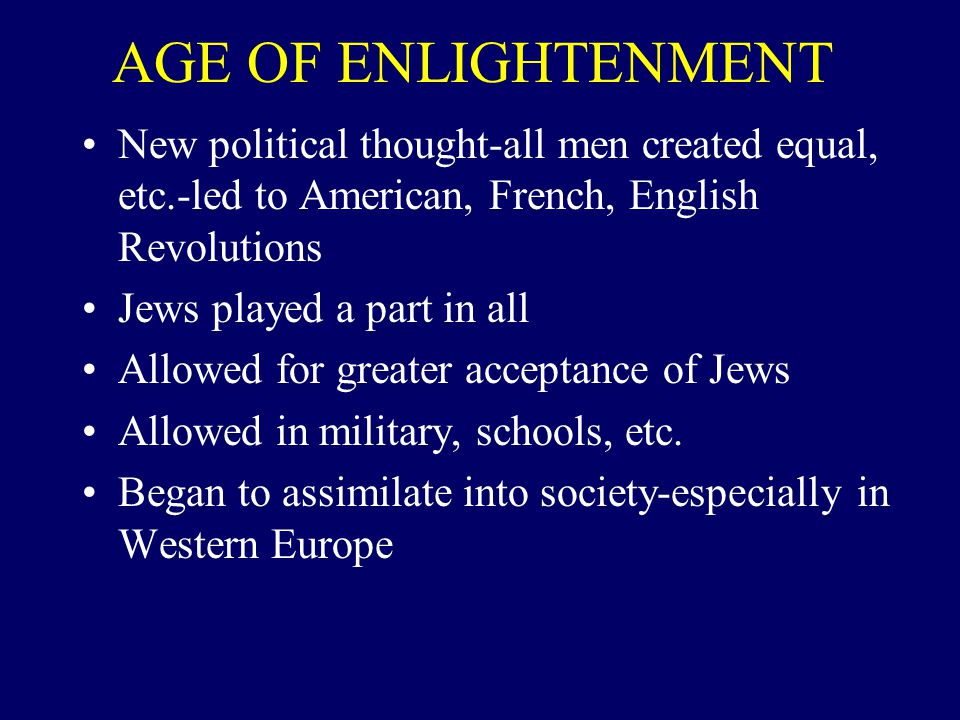 AGE OF ENLIGHTENMENT New political thought-all men created equal, etc.-led to American, French, English Revolutions Jews played a part in all Allowed