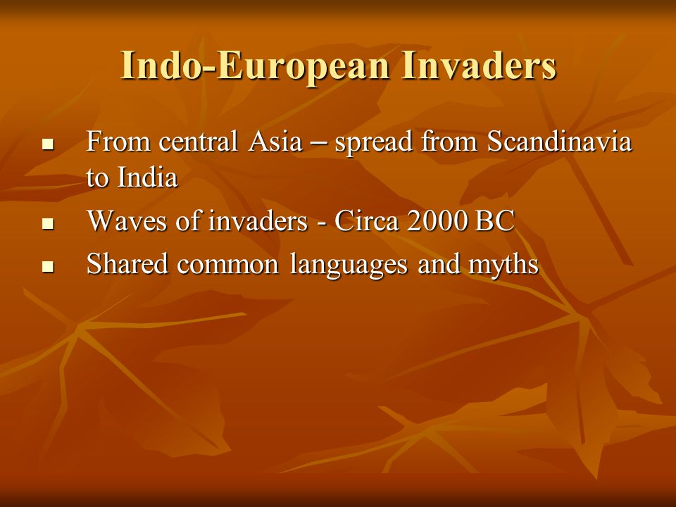 Indo-European Invaders From central Asia – spread from Scandinavia to India From central Asia – spread from Scandinavia to India Waves of invaders - Circa 2000 BC Waves of invaders - Circa 2000 BC Shared common languages and myths Shared common languages and myths