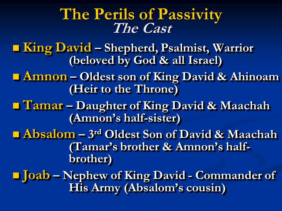 The Perils of Passivity The Cast King David – Shepherd, Psalmist, Warrior (beloved by God & all Israel) King David – Shepherd, Psalmist, Warrior (beloved by God & all Israel) Amnon – Oldest son of King David & Ahinoam (Heir to the Throne) Amnon – Oldest son of King David & Ahinoam (Heir to the Throne) Tamar – Daughter of King David & Maachah (Amnon's half-sister) Tamar – Daughter of King David & Maachah (Amnon's half-sister) Absalom – 3 rd Oldest Son of David & Maachah (Tamar's brother & Amnon's half- brother) Absalom – 3 rd Oldest Son of David & Maachah (Tamar's brother & Amnon's half- brother) Joab – Nephew of King David - Commander of His Army (Absalom's cousin) Joab – Nephew of King David - Commander of His Army (Absalom's cousin) King David – Shepherd, Psalmist, Warrior (beloved by God & all Israel) King David – Shepherd, Psalmist, Warrior (beloved by God & all Israel) Amnon – Oldest son of King David & Ahinoam (Heir to the Throne) Amnon – Oldest son of King David & Ahinoam (Heir to the Throne) Tamar – Daughter of King David & Maachah (Amnon's half-sister) Tamar – Daughter of King David & Maachah (Amnon's half-sister) Absalom – 3 rd Oldest Son of David & Maachah (Tamar's brother & Amnon's half- brother) Absalom – 3 rd Oldest Son of David & Maachah (Tamar's brother & Amnon's half- brother) Joab – Nephew of King David - Commander of His Army (Absalom's cousin) Joab – Nephew of King David - Commander of His Army (Absalom's cousin)