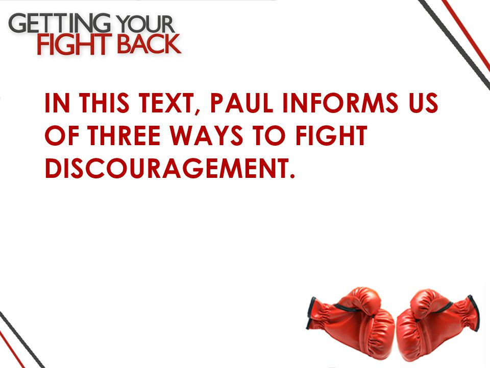 IN THIS TEXT, PAUL INFORMS US OF THREE WAYS TO FIGHT DISCOURAGEMENT.