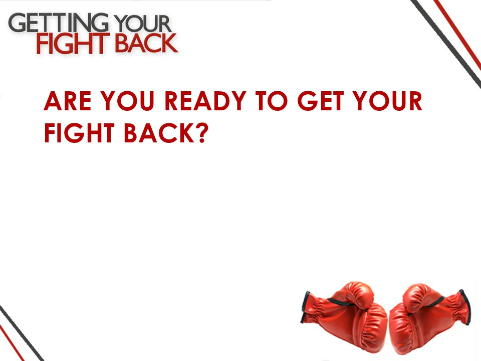 ARE YOU READY TO GET YOUR FIGHT BACK
