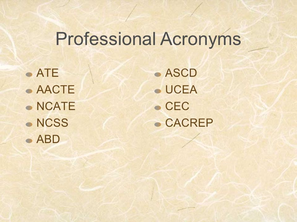 Professional Acronyms ATE AACTE NCATE NCSS ABD ASCD UCEA CEC CACREP