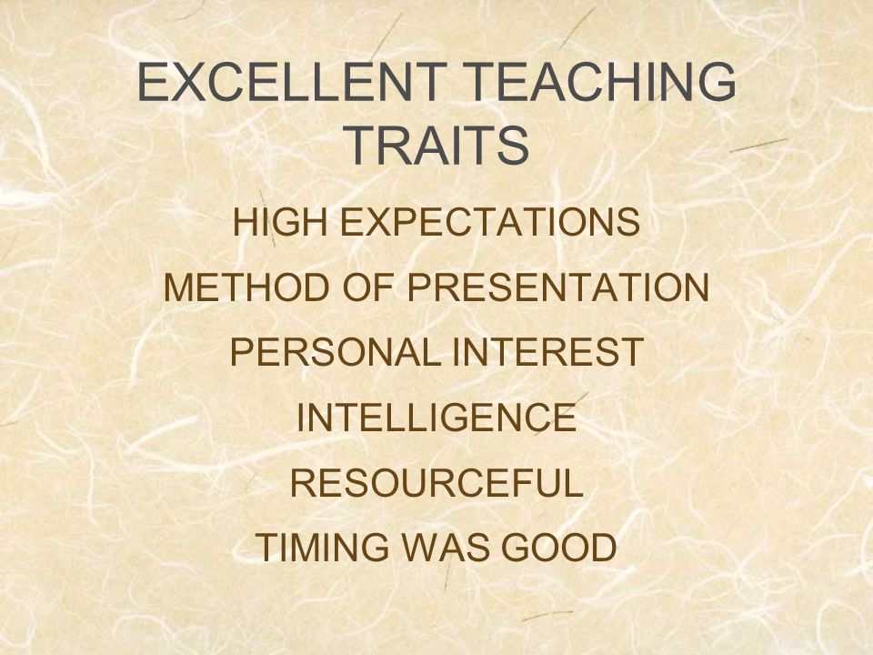 EXCELLENT TEACHING TRAITS HIGH EXPECTATIONS METHOD OF PRESENTATION PERSONAL INTEREST INTELLIGENCE RESOURCEFUL TIMING WAS GOOD