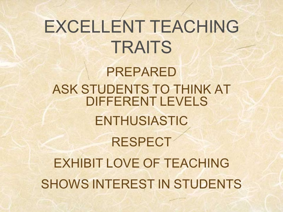 EXCELLENT TEACHING TRAITS PREPARED ASK STUDENTS TO THINK AT DIFFERENT LEVELS ENTHUSIASTIC RESPECT EXHIBIT LOVE OF TEACHING SHOWS INTEREST IN STUDENTS