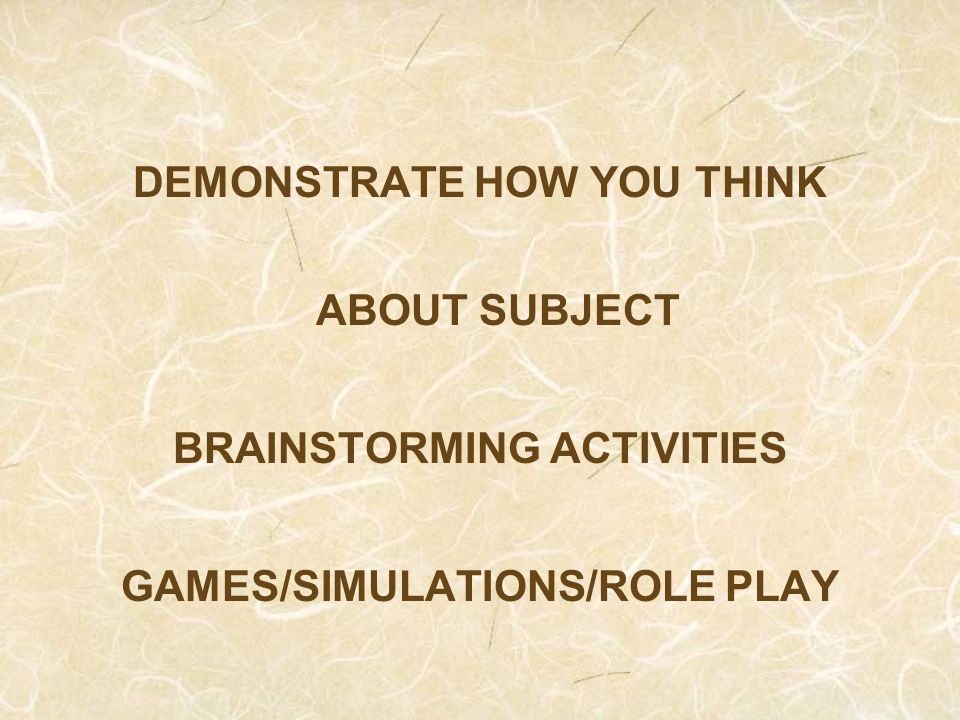 DEMONSTRATE HOW YOU THINK ABOUT SUBJECT BRAINSTORMING ACTIVITIES GAMES/SIMULATIONS/ROLE PLAY