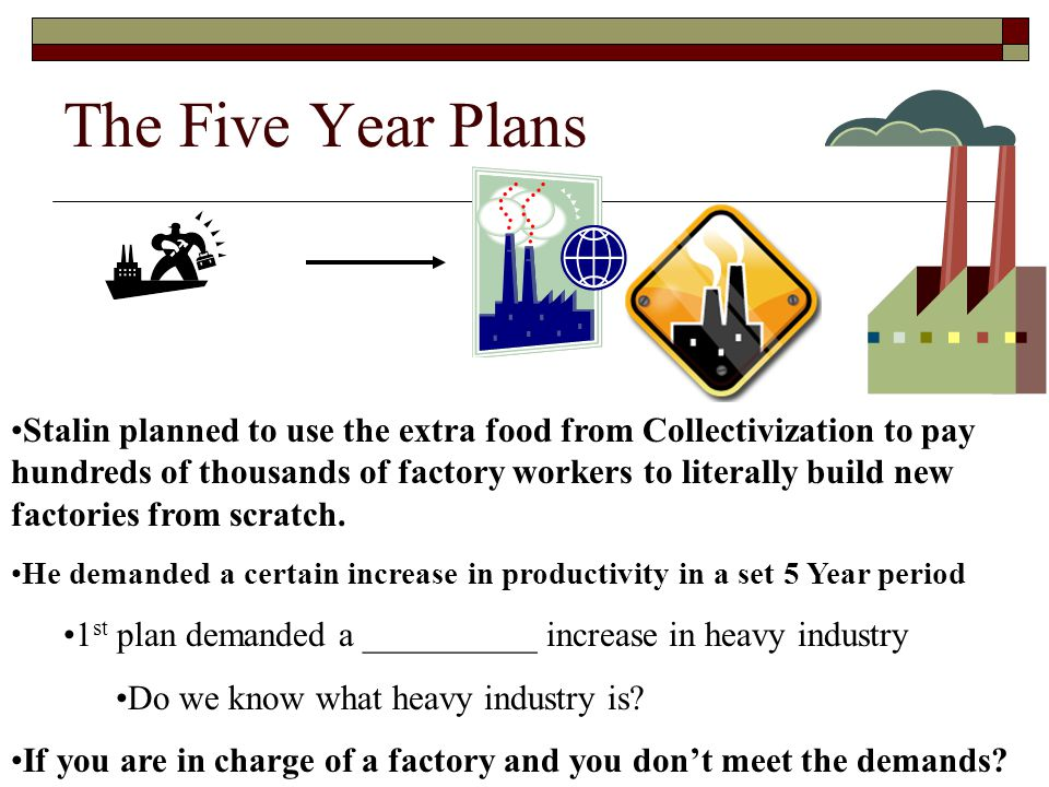 The Five Year Plans Stalin planned to use the extra food from Collectivization to pay hundreds of thousands of factory workers to literally build new factories from scratch.