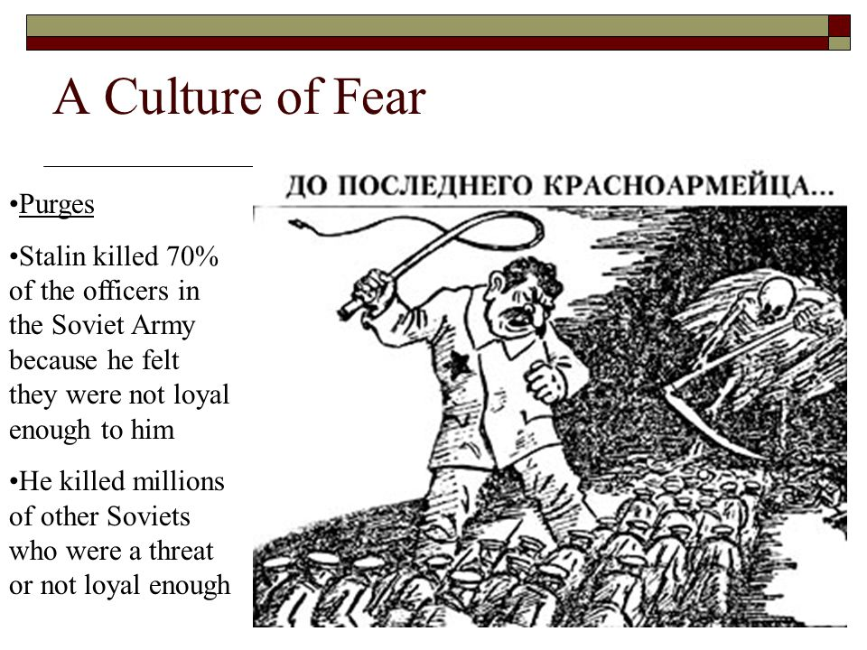 A Culture of Fear Purges Stalin killed 70% of the officers in the Soviet Army because he felt they were not loyal enough to him He killed millions of other Soviets who were a threat or not loyal enough