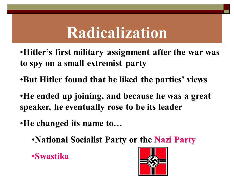 Radicalization Hitler's first military assignment after the war was to spy on a small extremist party But Hitler found that he liked the parties' views He ended up joining, and because he was a great speaker, he eventually rose to be its leader He changed its name to… National Socialist Party or the Nazi Party Swastika