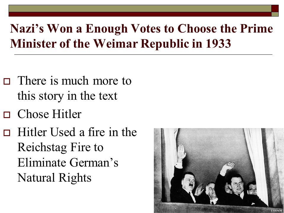 Nazi's Won a Enough Votes to Choose the Prime Minister of the Weimar Republic in 1933  There is much more to this story in the text  Chose Hitler  Hitler Used a fire in the Reichstag Fire to Eliminate German's Natural Rights