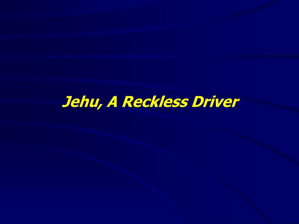 Jehu, A Reckless Driver God has a purpose for us in life – 3 Jehu's purpose was not going to be pretty – 7- 10 Jehu's task required quick and stealthy actions – 14-19