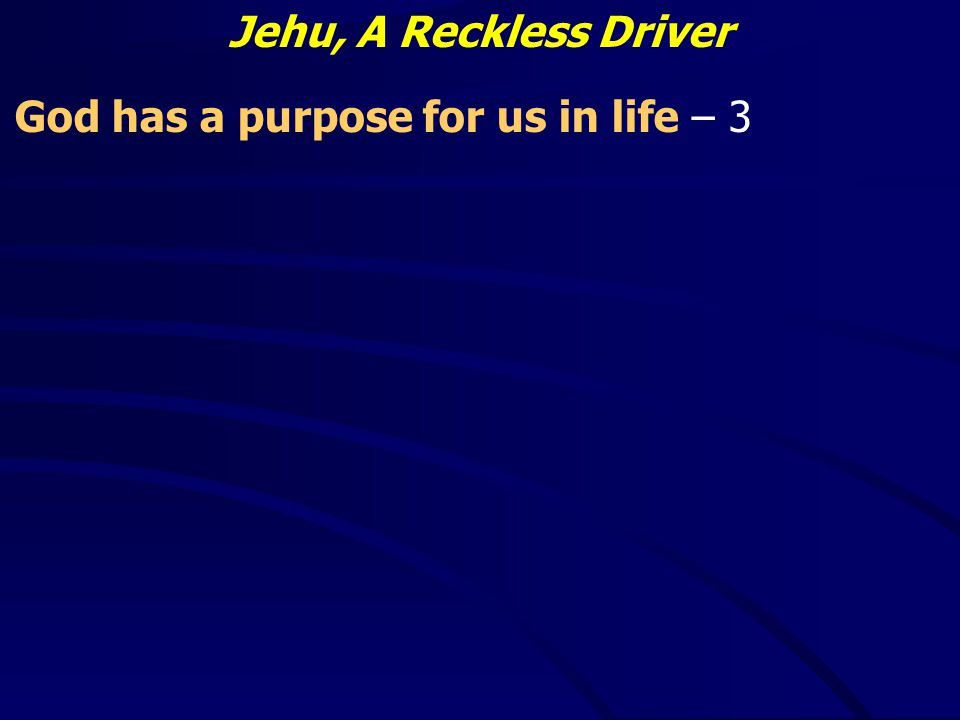 Jehu, A Reckless Driver God has a purpose for us in life – 3