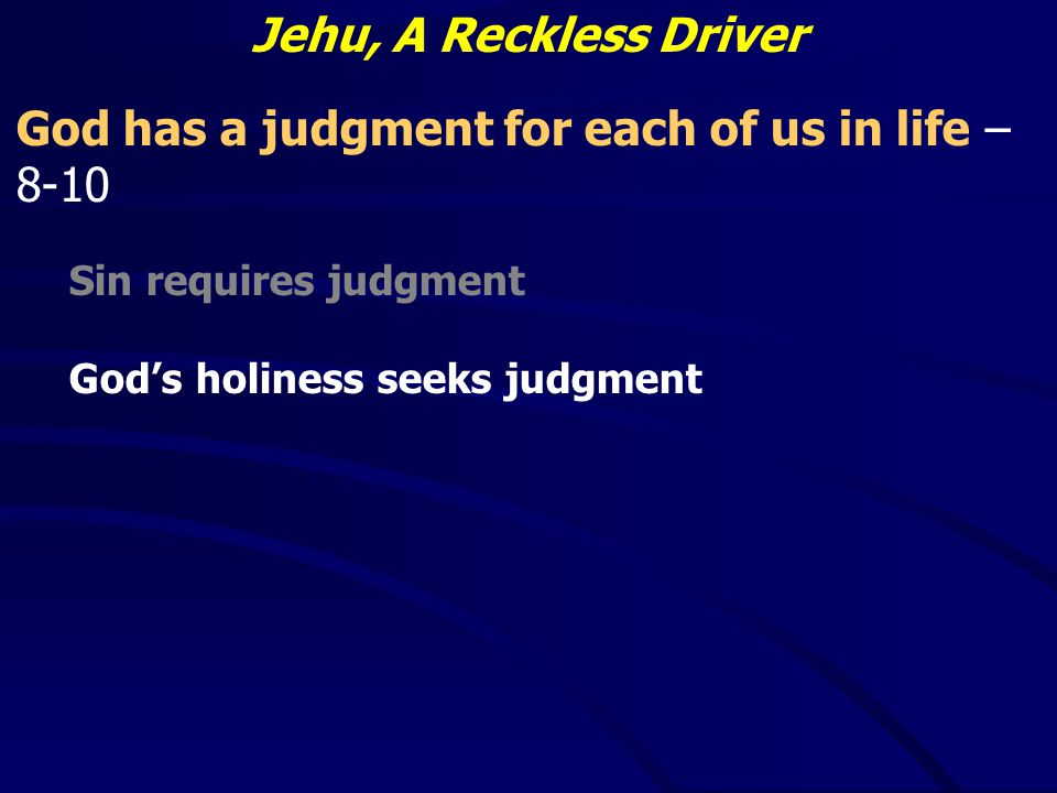 Jehu, A Reckless Driver God has a judgment for each of us in life – 8-10 Sin requires judgment God's holiness seeks judgment