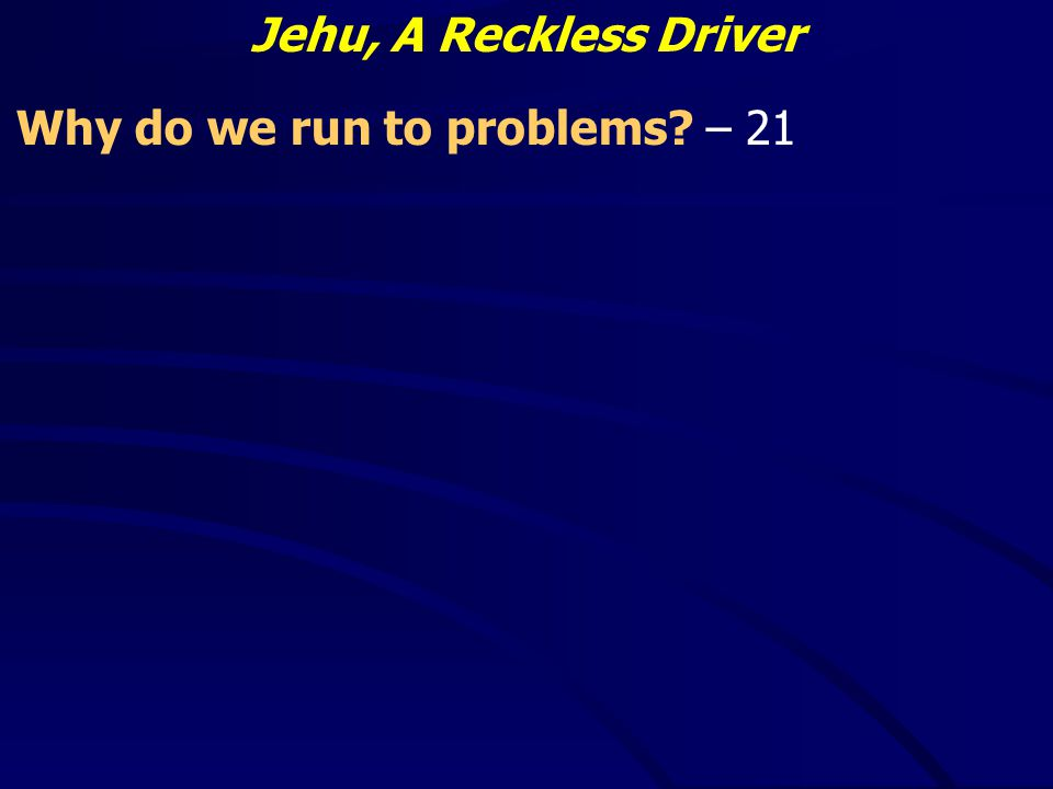 Jehu, A Reckless Driver Why do we run to problems – 21