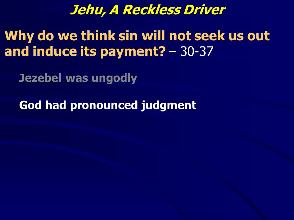 Jehu, A Reckless Driver Why do we think sin will not seek us out and induce its payment.