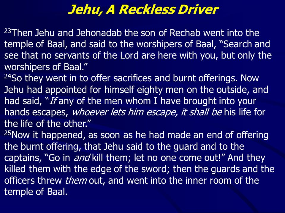 Jehu, A Reckless Driver 23 Then Jehu and Jehonadab the son of Rechab went into the temple of Baal, and said to the worshipers of Baal, Search and see that no servants of the Lord are here with you, but only the worshipers of Baal. 24 So they went in to offer sacrifices and burnt offerings.