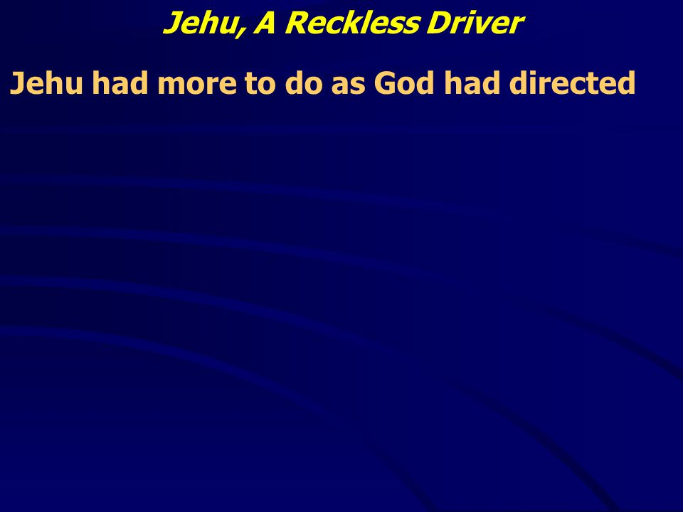 Jehu, A Reckless Driver Jehu had more to do as God had directed